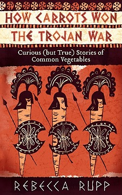 How Carrots Won the Trojan War By Rupp, Rebecca